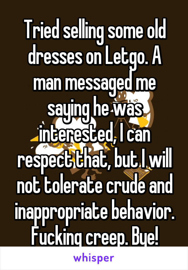 Tried selling some old dresses on Letgo. A man messaged me saying he was interested, I can respect that, but I will not tolerate crude and inappropriate behavior. Fucking creep. Bye!