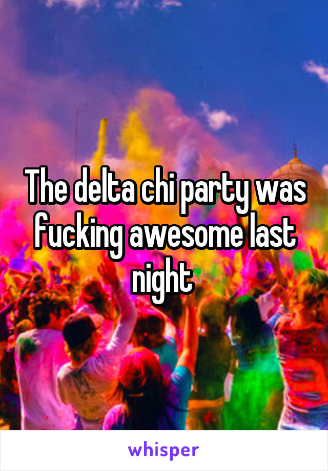 The delta chi party was fucking awesome last night