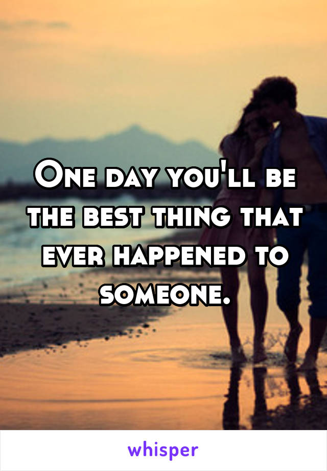 One day you'll be the best thing that ever happened to someone.