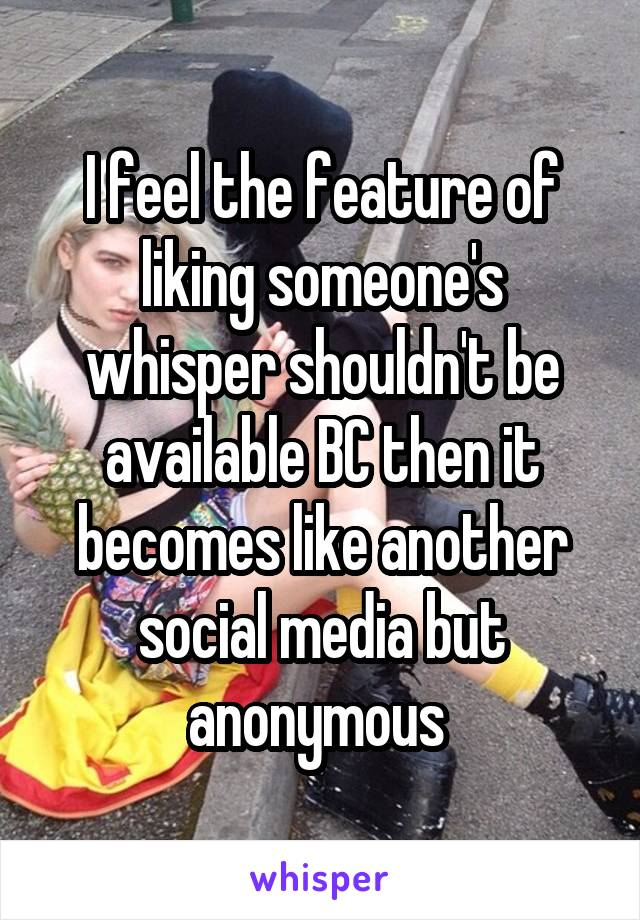 I feel the feature of liking someone's whisper shouldn't be available BC then it becomes like another social media but anonymous