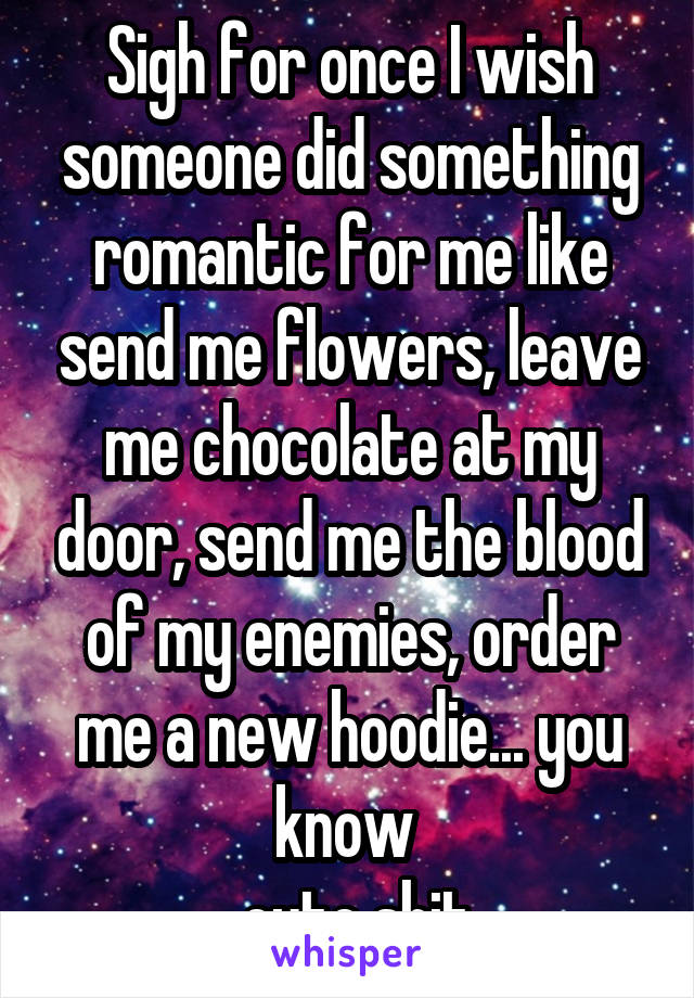 Sigh for once I wish someone did something romantic for me like send me flowers, leave me chocolate at my door, send me the blood of my enemies, order me a new hoodie... you know  .. cute shit.