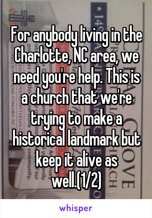 For anybody living in the Charlotte, NC area, we need you're help. This is a church that we're trying to make a historical landmark but keep it alive as well.(1/2)