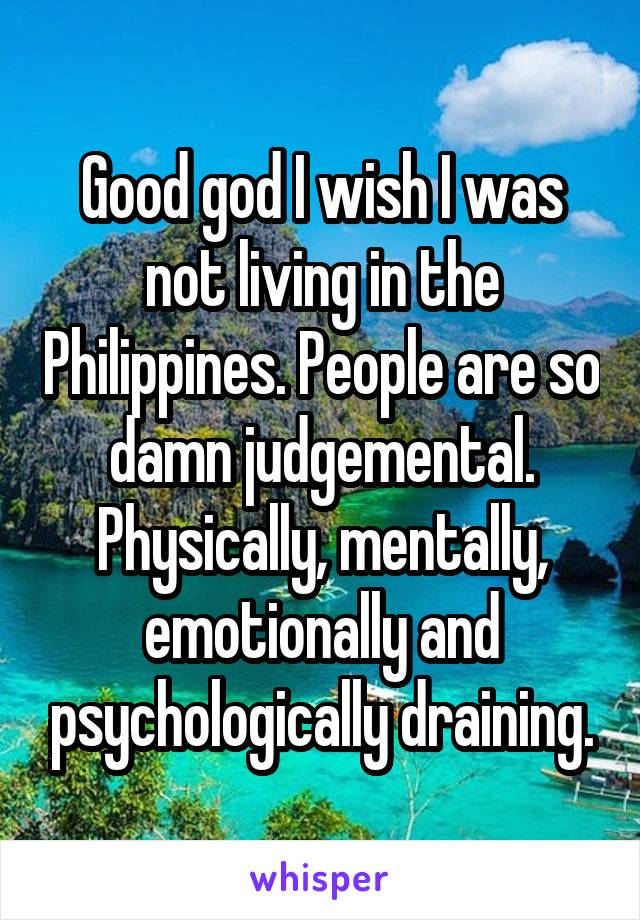 Good god I wish I was not living in the Philippines. People are so damn judgemental. Physically, mentally, emotionally and psychologically draining.