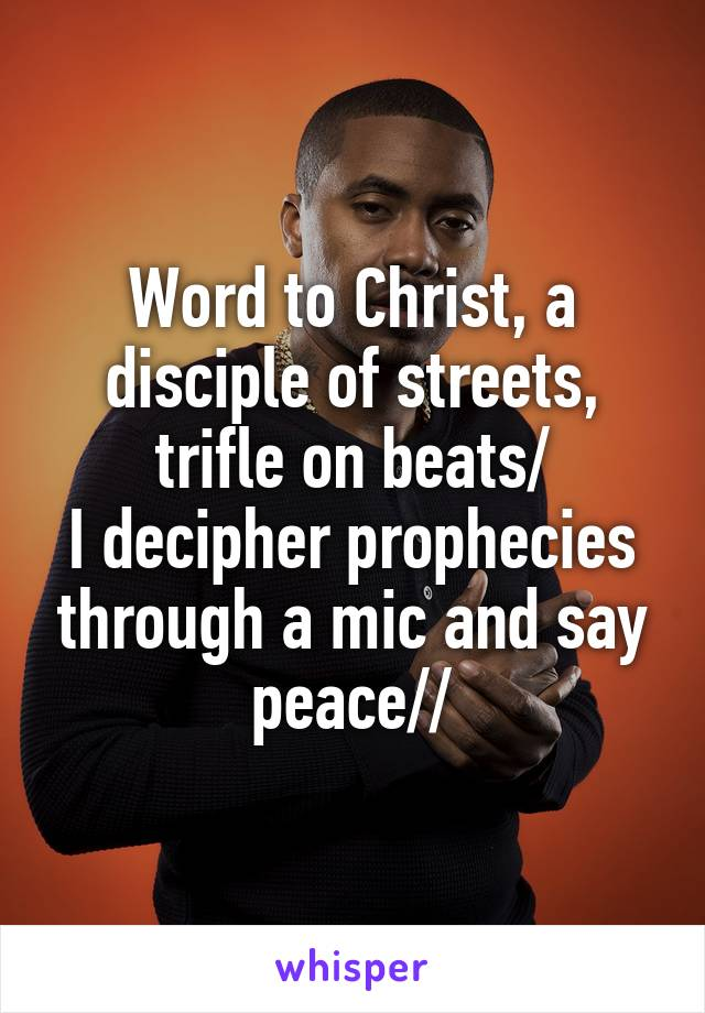 Word to Christ, a disciple of streets, trifle on beats/ I decipher prophecies through a mic and say peace//