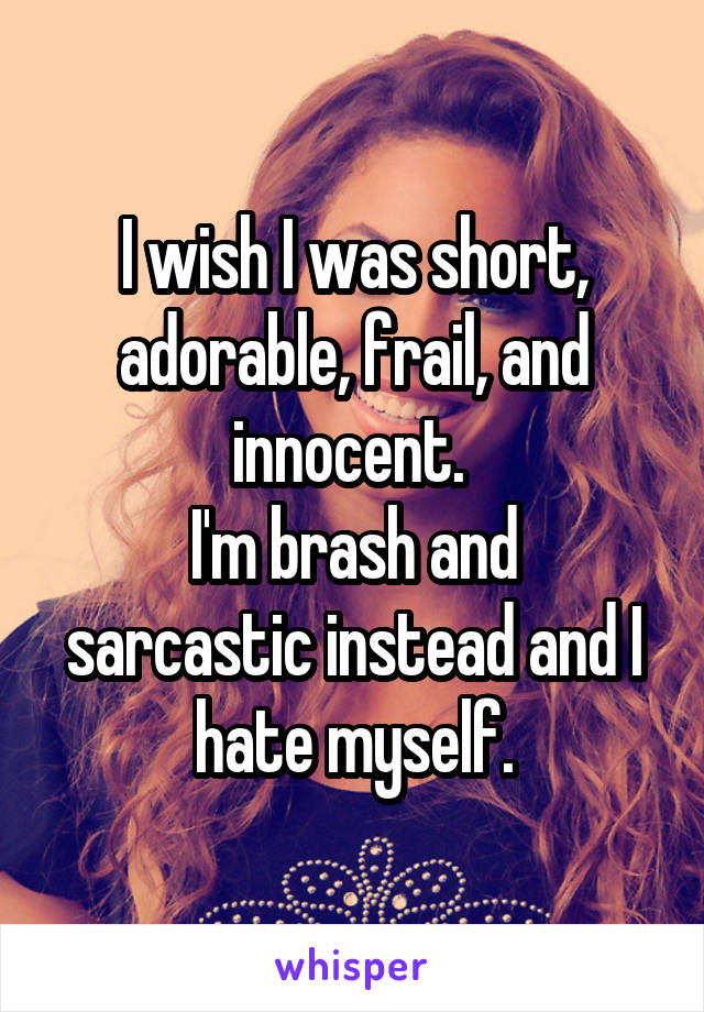 I wish I was short, adorable, frail, and innocent.  I'm brash and sarcastic instead and I hate myself.
