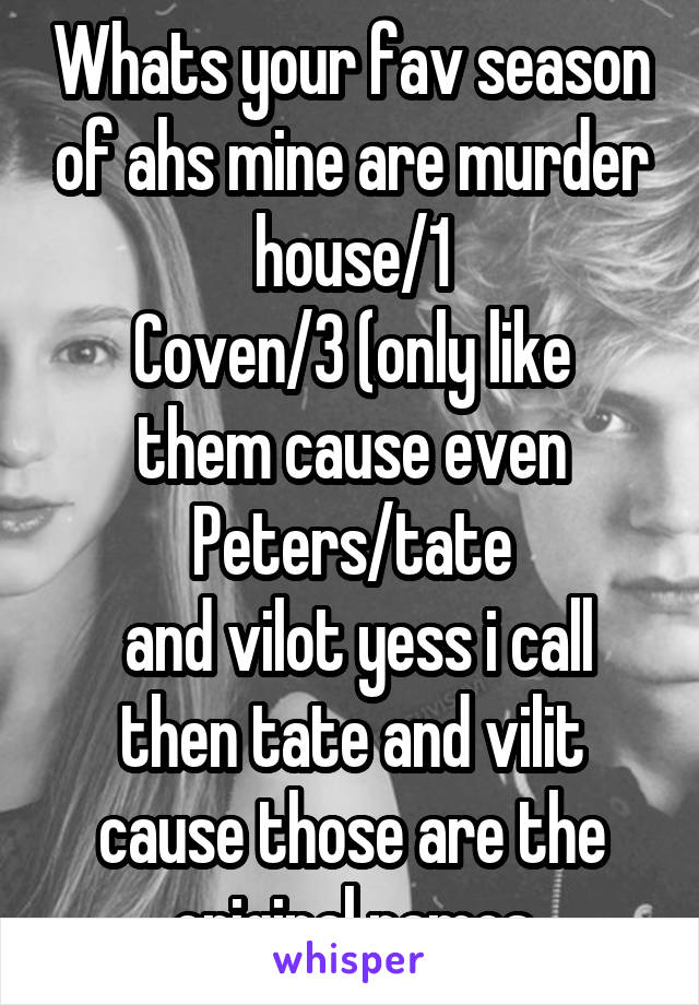 Whats your fav season of ahs mine are murder house/1 Coven/3 (only like them cause even Peters/tate  and vilot yess i call then tate and vilit cause those are the original names