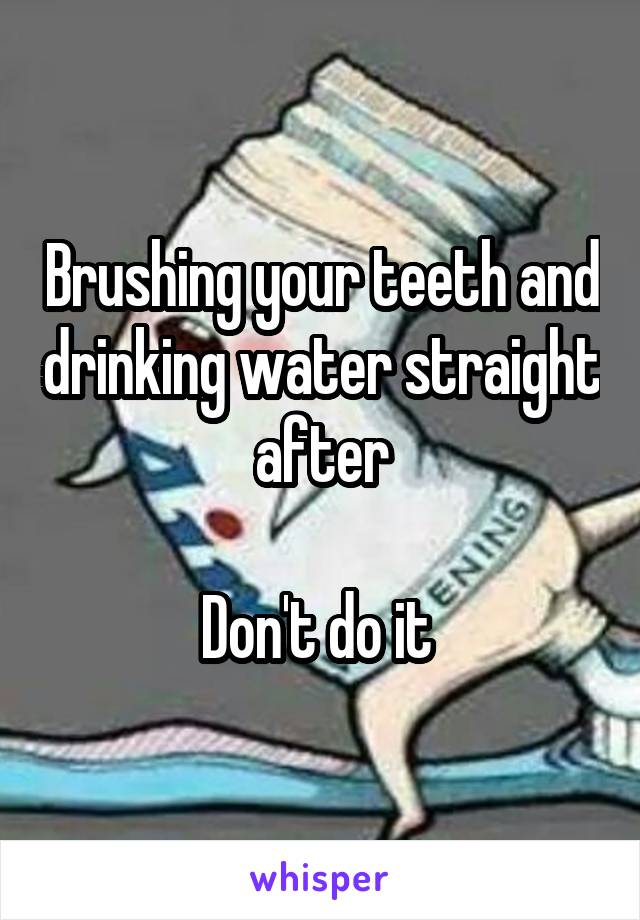 Brushing your teeth and drinking water straight after  Don't do it