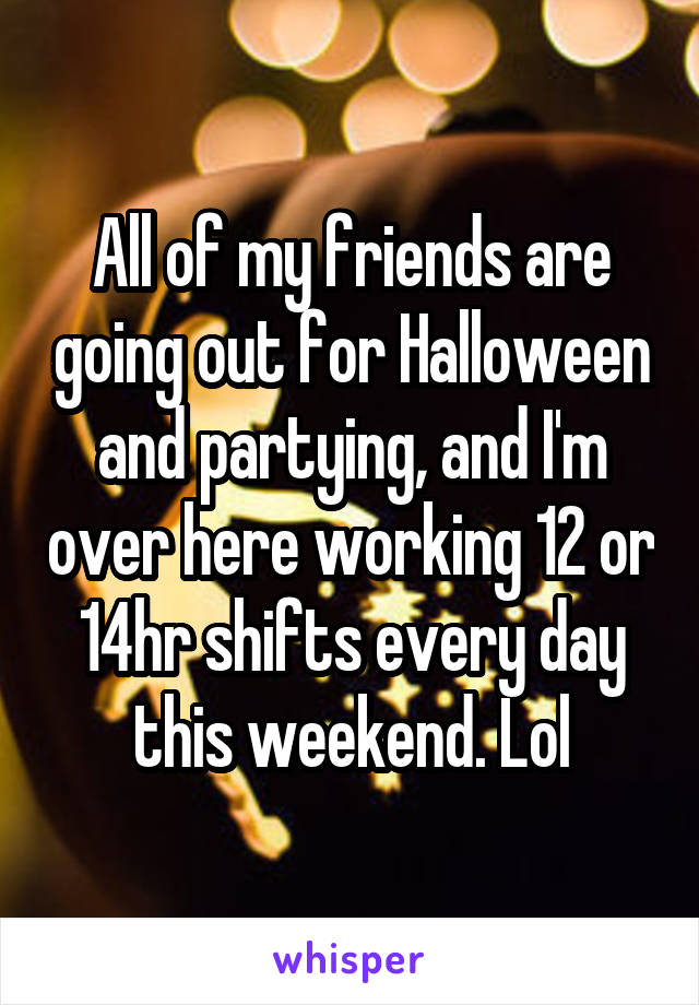 All of my friends are going out for Halloween and partying, and I'm over here working 12 or 14hr shifts every day this weekend. Lol