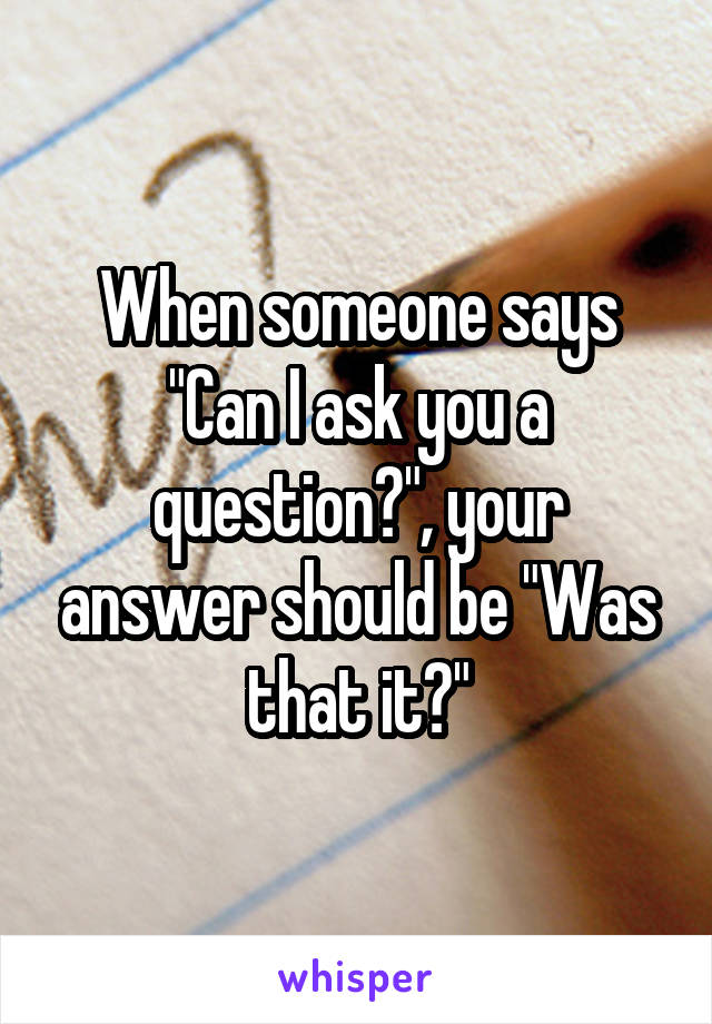 """When someone says """"Can I ask you a question?"""", your answer should be """"Was that it?"""""""