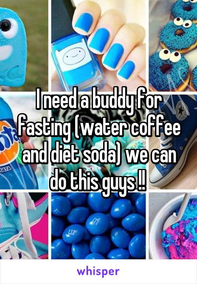 I need a buddy for fasting (water coffee and diet soda) we can do this guys !!