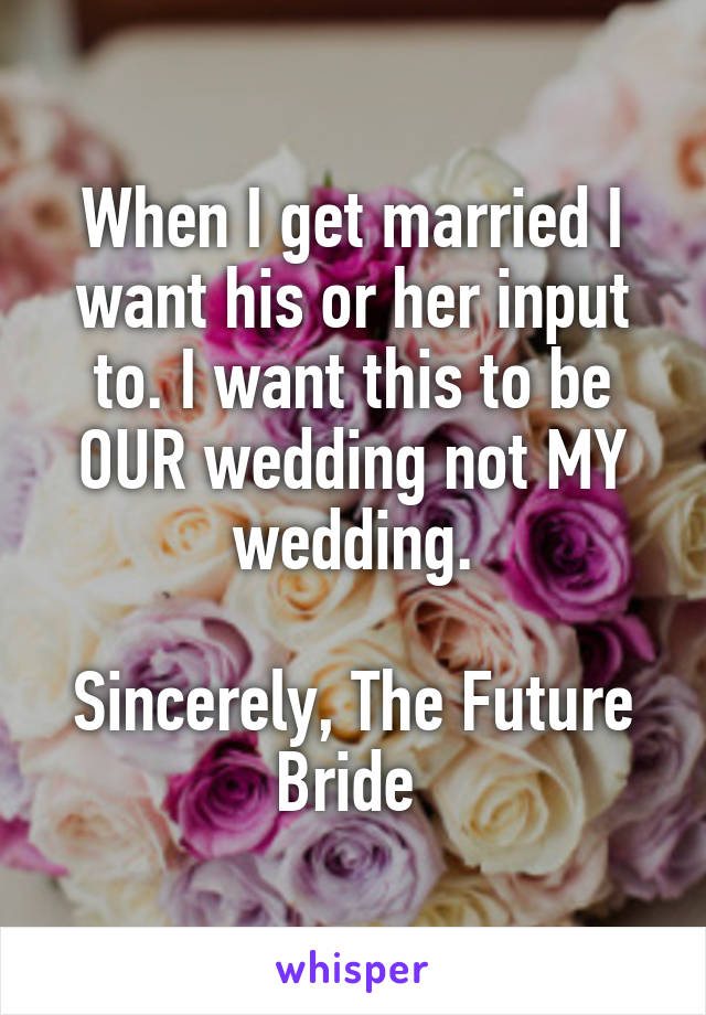 When I get married I want his or her input to. I want this to be OUR wedding not MY wedding.  Sincerely, The Future Bride