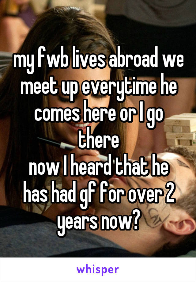 my fwb lives abroad we meet up everytime he comes here or I go there now I heard that he has had gf for over 2 years now?