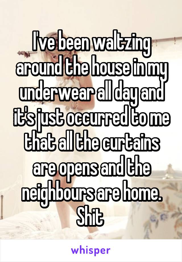 I've been waltzing around the house in my underwear all day and it's just occurred to me that all the curtains are opens and the neighbours are home. Shit