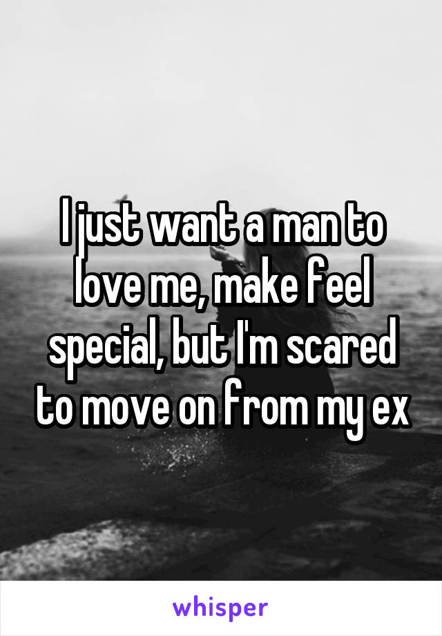 I just want a man to love me, make feel special, but I'm scared to move on from my ex