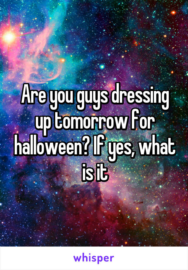 Are you guys dressing up tomorrow for halloween? If yes, what is it