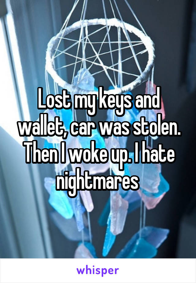 Lost my keys and wallet, car was stolen. Then I woke up. I hate nightmares