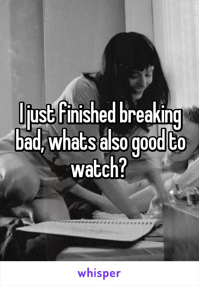 I just finished breaking bad, whats also good to watch?