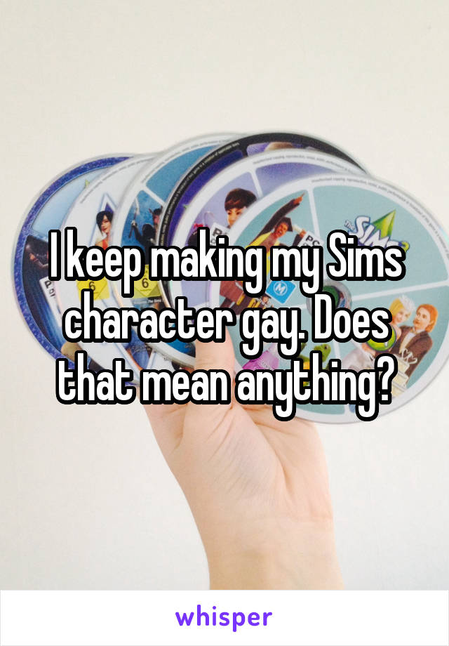 I keep making my Sims character gay. Does that mean anything?