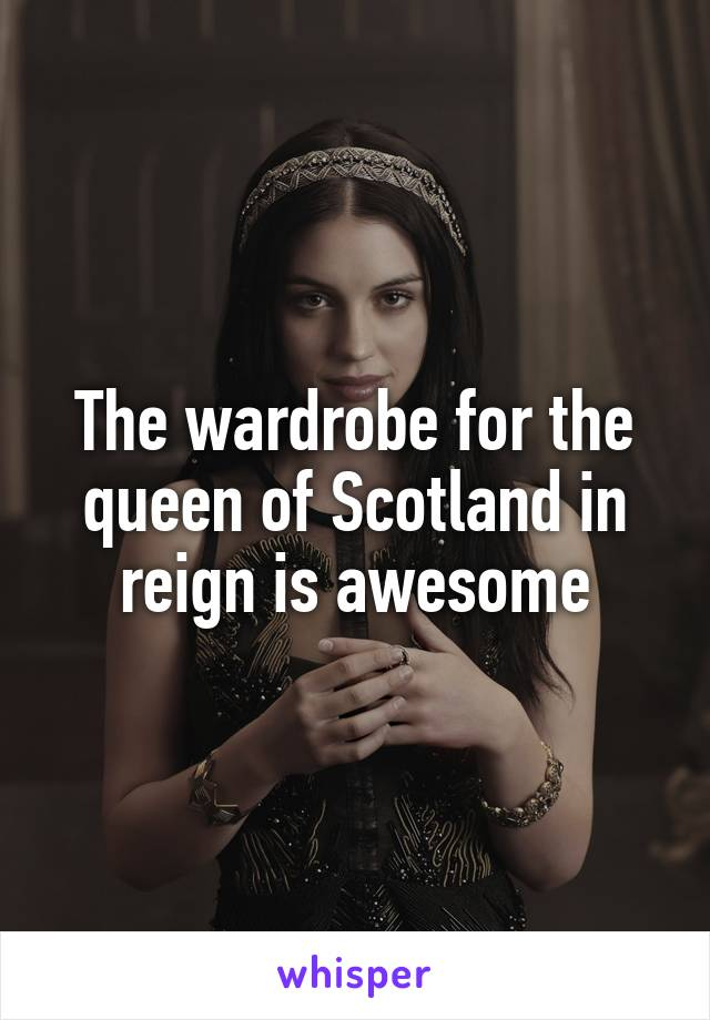 The wardrobe for the queen of Scotland in reign is awesome