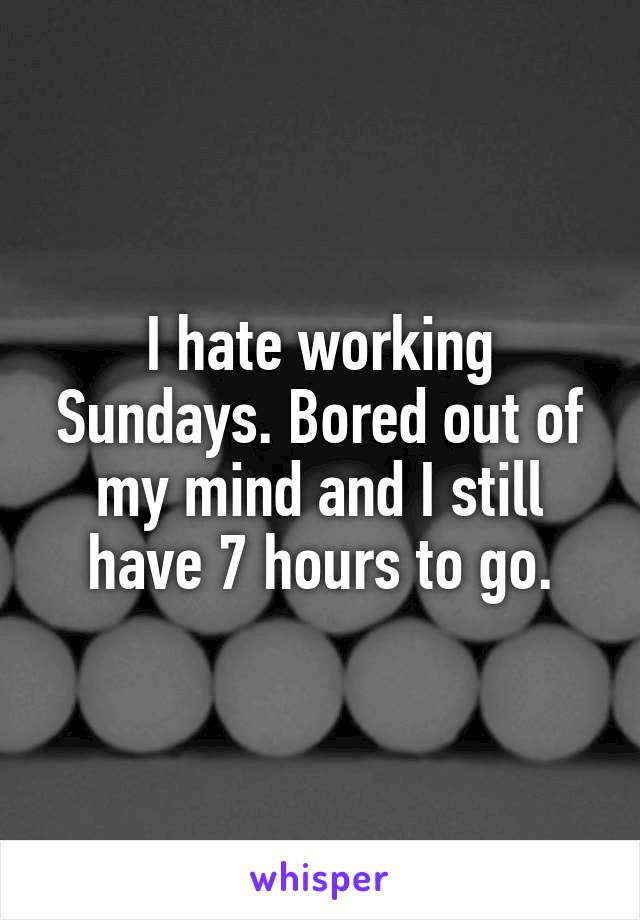 I hate working Sundays. Bored out of my mind and I still have 7 hours to go.