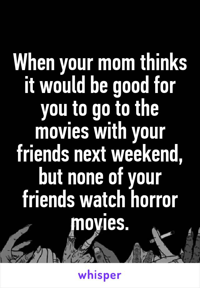 When your mom thinks it would be good for you to go to the movies with your friends next weekend, but none of your friends watch horror movies.