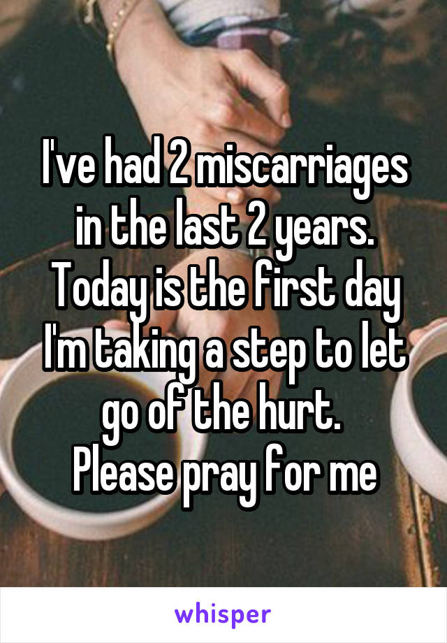 I've had 2 miscarriages in the last 2 years. Today is the first day I'm taking a step to let go of the hurt.  Please pray for me