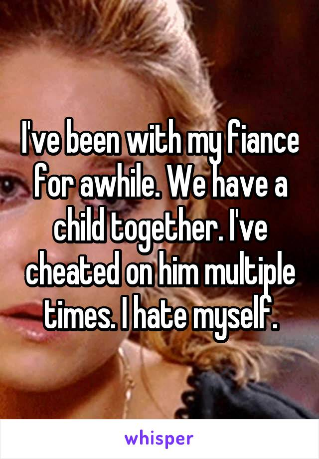 I've been with my fiance for awhile. We have a child together. I've cheated on him multiple times. I hate myself.