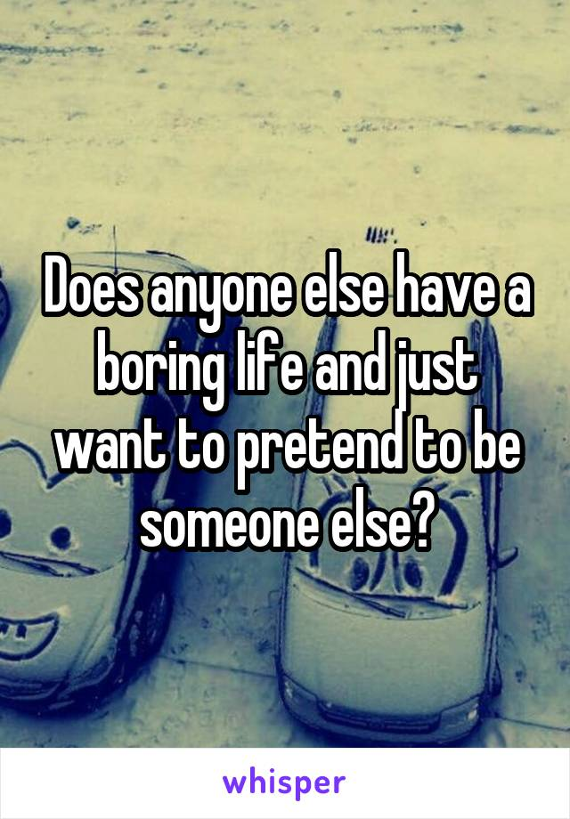Does anyone else have a boring life and just want to pretend to be someone else?