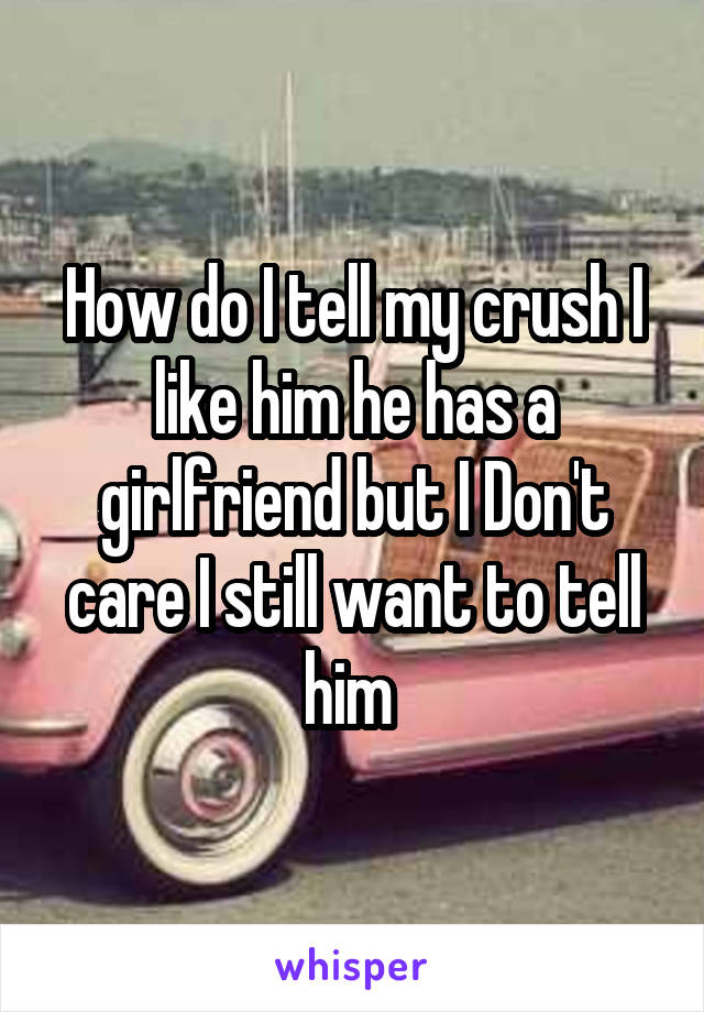 How do I tell my crush I like him he has a girlfriend but I Don't care I still want to tell him