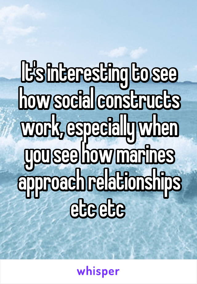 It's interesting to see how social constructs work, especially when you see how marines approach relationships etc etc