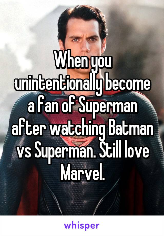 When you unintentionally become a fan of Superman after watching Batman vs Superman. Still love Marvel.