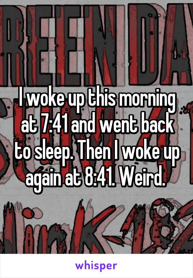 I woke up this morning at 7:41 and went back to sleep. Then I woke up again at 8:41. Weird.