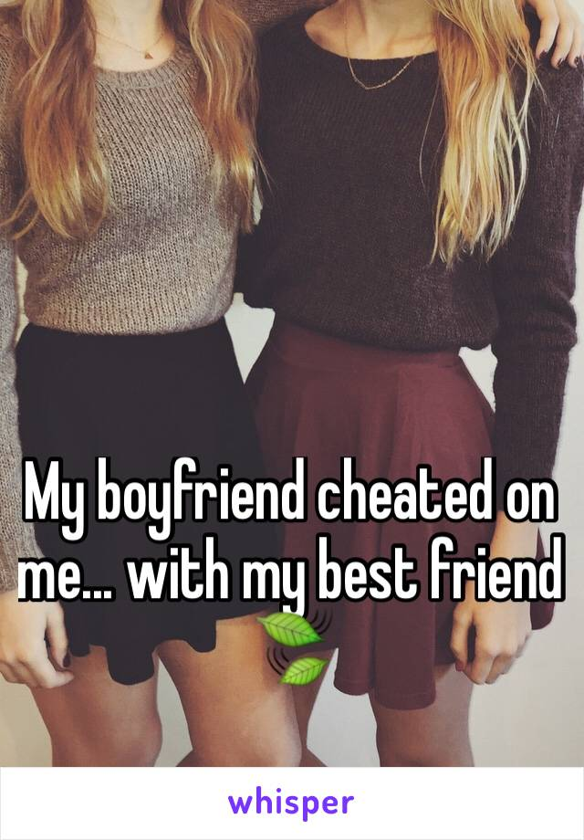 My boyfriend cheated on me... with my best friend 🍃
