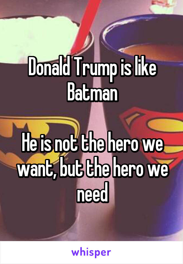 Donald Trump is like Batman  He is not the hero we want, but the hero we need