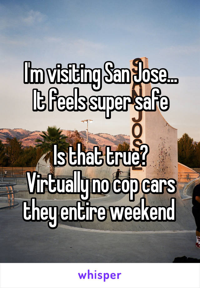 I'm visiting San Jose... It feels super safe  Is that true? Virtually no cop cars they entire weekend