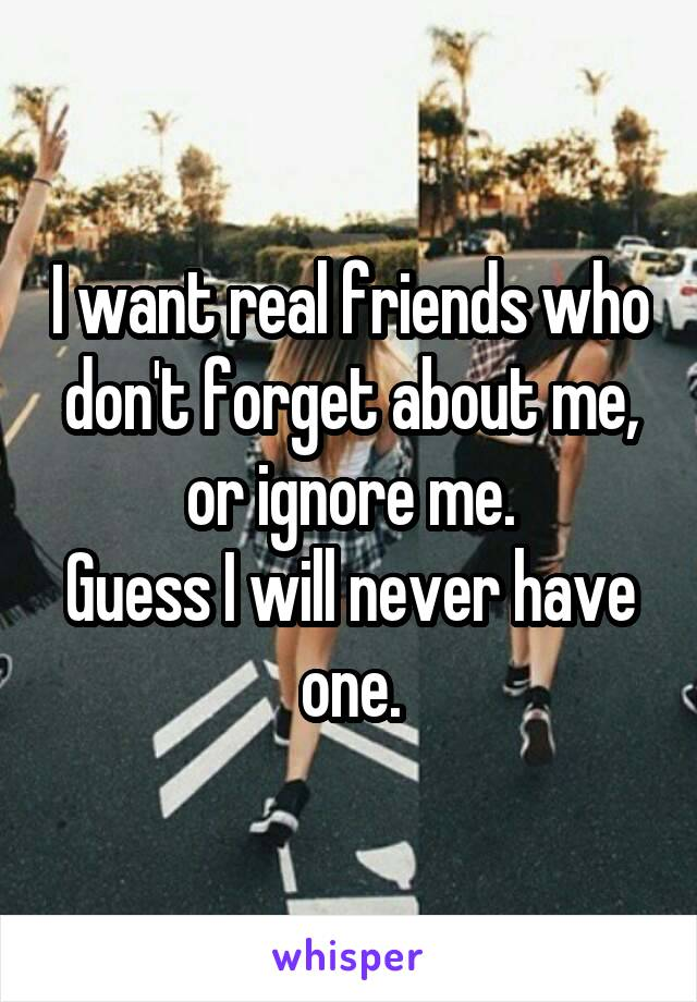 I want real friends who don't forget about me, or ignore me. Guess I will never have one.