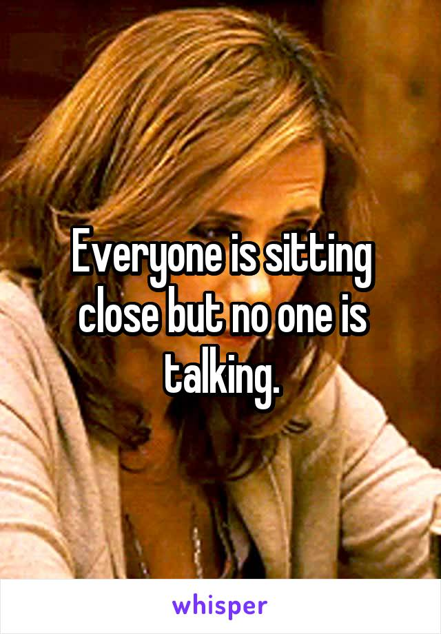 Everyone is sitting close but no one is talking.