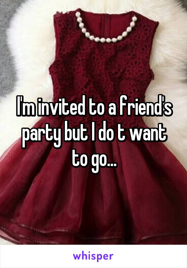 I'm invited to a friend's party but I do t want to go...