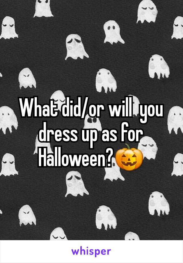 What did/or will  you dress up as for Halloween?🎃
