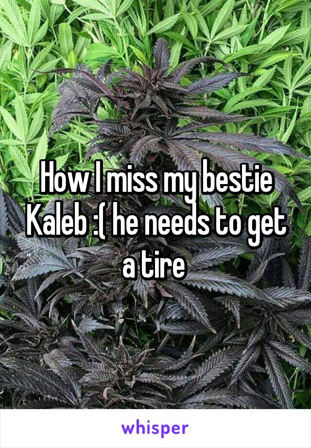 How I miss my bestie Kaleb :( he needs to get a tire