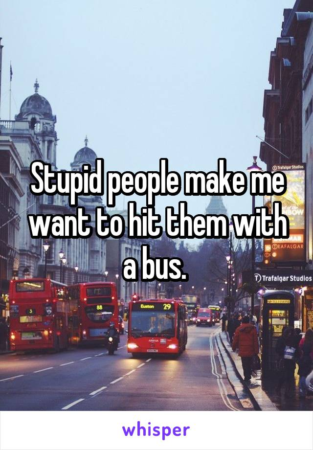 Stupid people make me want to hit them with a bus.