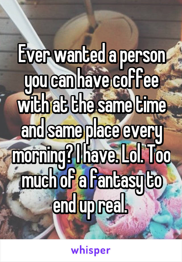 Ever wanted a person you can have coffee with at the same time and same place every morning? I have. Lol. Too much of a fantasy to end up real.