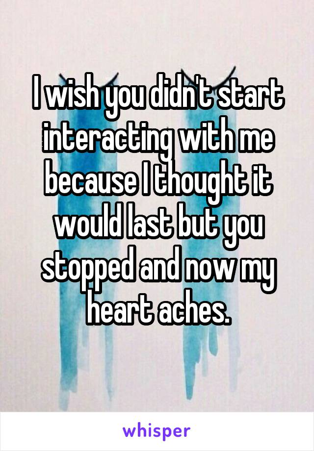 I wish you didn't start interacting with me because I thought it would last but you stopped and now my heart aches.
