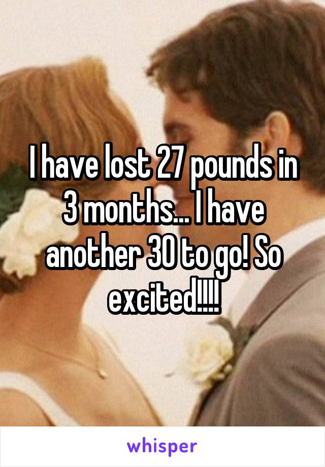 I have lost 27 pounds in 3 months... I have another 30 to go! So excited!!!!