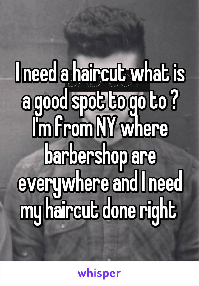 I need a haircut what is a good spot to go to ? I'm from NY where barbershop are everywhere and I need my haircut done right