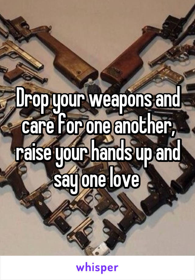 Drop your weapons and care for one another, raise your hands up and say one love