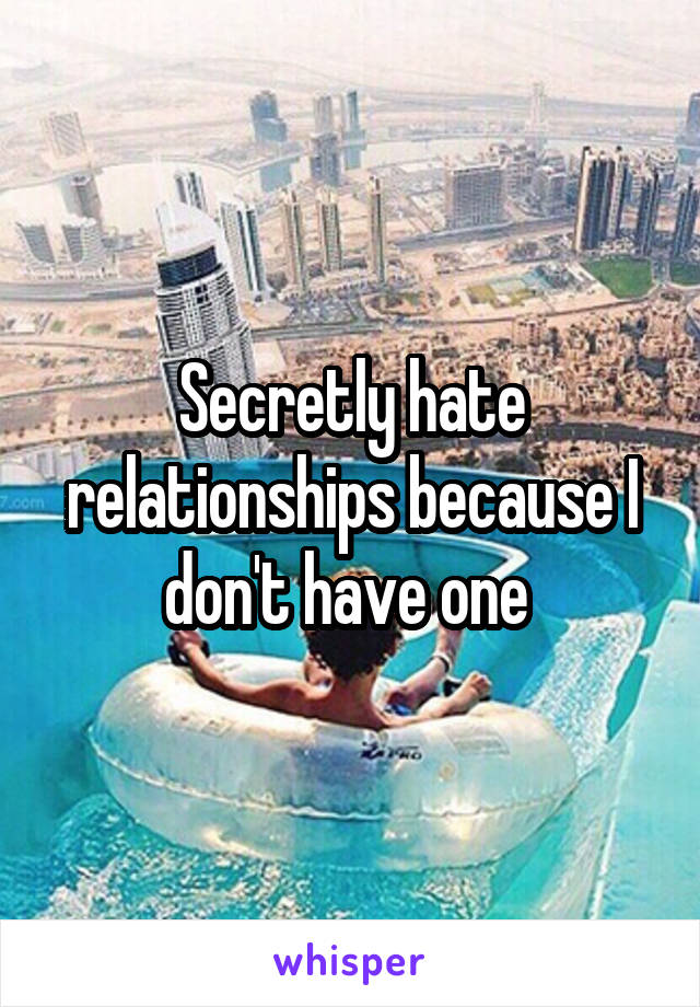 Secretly hate relationships because I don't have one