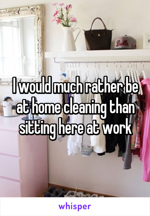 I would much rather be at home cleaning than sitting here at work