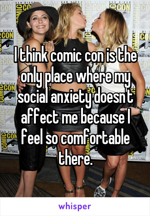 I think comic con is the only place where my social anxiety doesn't affect me because I feel so comfortable there.
