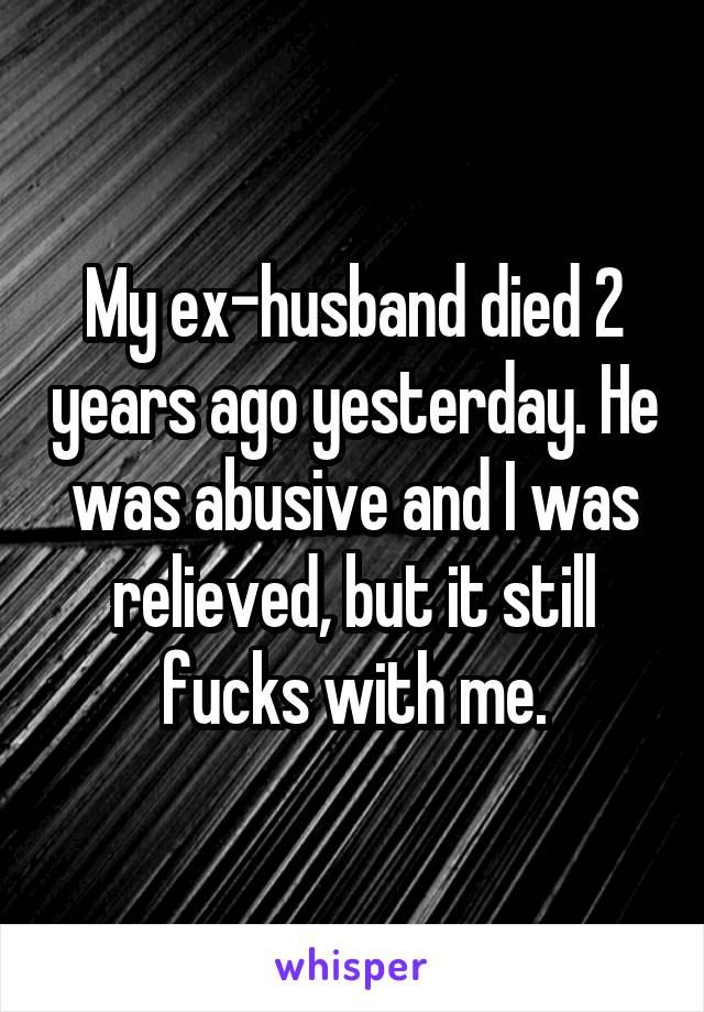 My ex-husband died 2 years ago yesterday. He was abusive and I was relieved, but it still fucks with me.